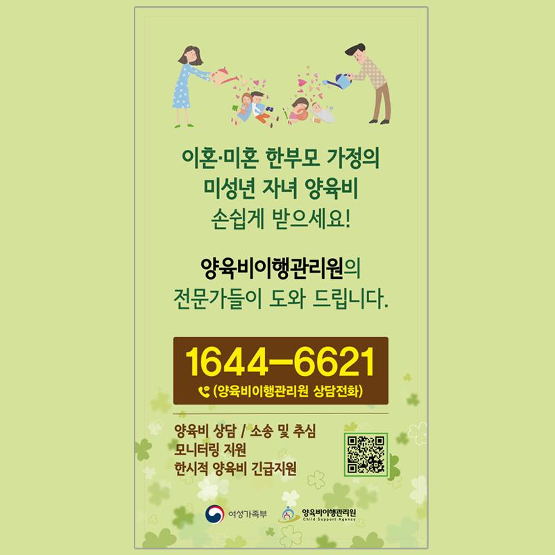 이혼/미혼 한부모 가정의 미성년 자녀 양육비 손쉽게 받으세요! 양육비이행관리원의 전문가들이 도와 드립니다. 1644-6621(양육비이행관리원 상담전화) - 양육비 상담 / 소송 및 추심 / 모니터링 지원 / 한시적 양육비 긴급지원